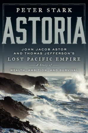 Astoria: John Jacob Astor and Thomas Jefferson's Lost Pacific